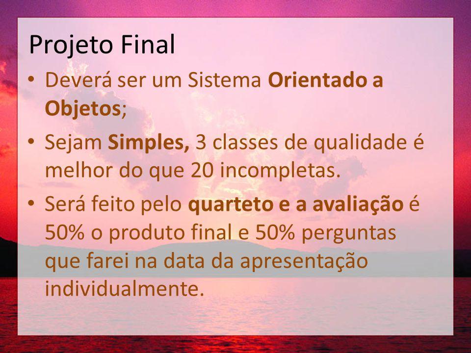 Projeto Final • Deverá ser um Sistema Orientado a Objetos; • Sejam Simples, 3 classes de qualidade é melhor do que 20 incompletas. • Será feito pelo q
