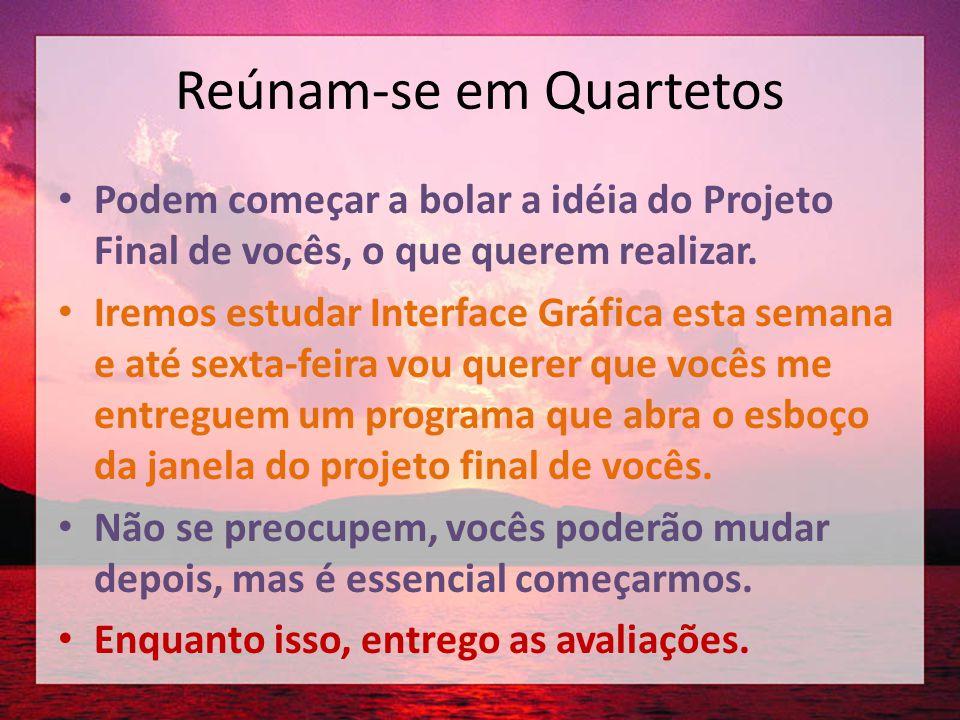 Reúnam-se em Quartetos • Podem começar a bolar a idéia do Projeto Final de vocês, o que querem realizar. • Iremos estudar Interface Gráfica esta seman