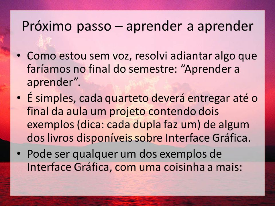 Próximo passo – aprender a aprender • Os projetos devem ter todas as instruções COMENTADAS em português da forma mais clara possível.
