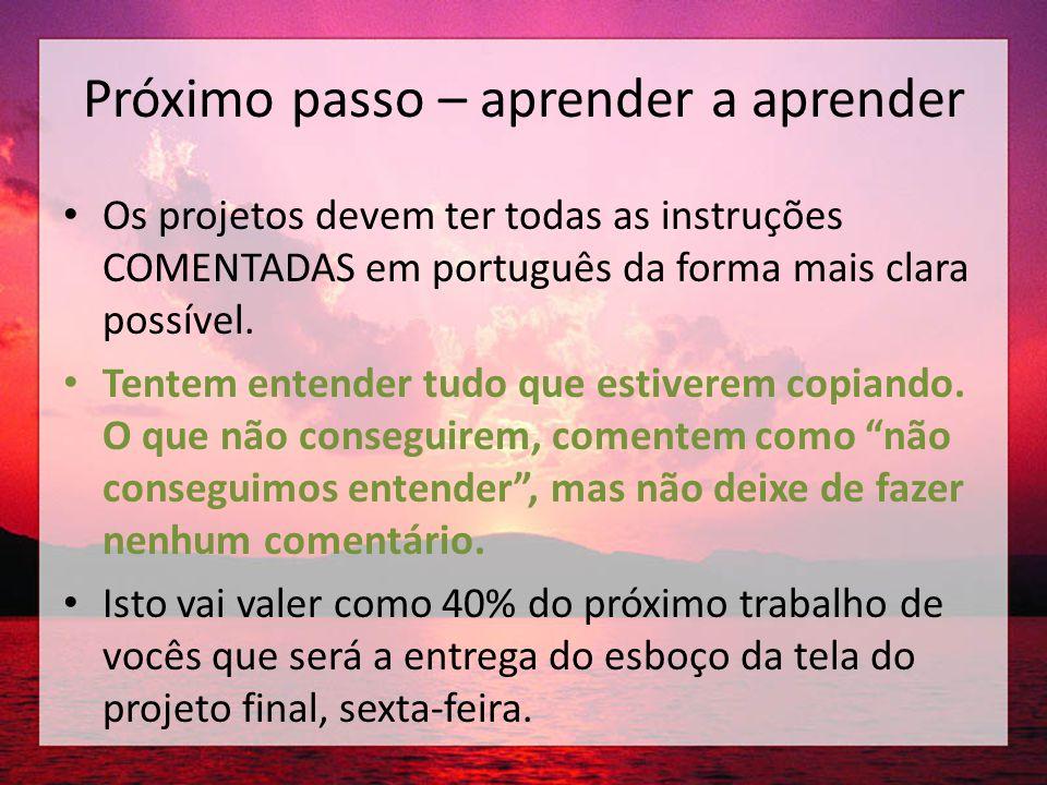 Próximo passo – aprender a aprender • Os projetos devem ter todas as instruções COMENTADAS em português da forma mais clara possível. • Tentem entende