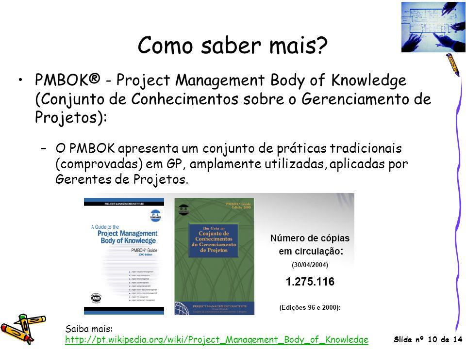 Slide nº 10 de 14 Como saber mais? •PMBOK® - Project Management Body of Knowledge (Conjunto de Conhecimentos sobre o Gerenciamento de Projetos): –O PM