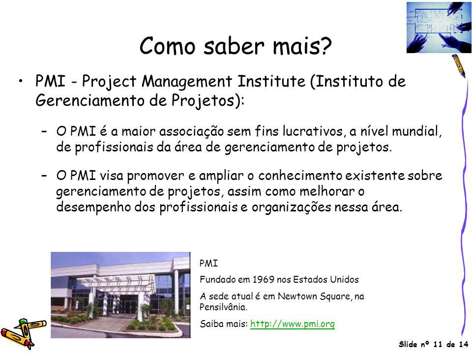 Slide nº 11 de 14 Como saber mais? •PMI - Project Management Institute (Instituto de Gerenciamento de Projetos): –O PMI é a maior associação sem fins