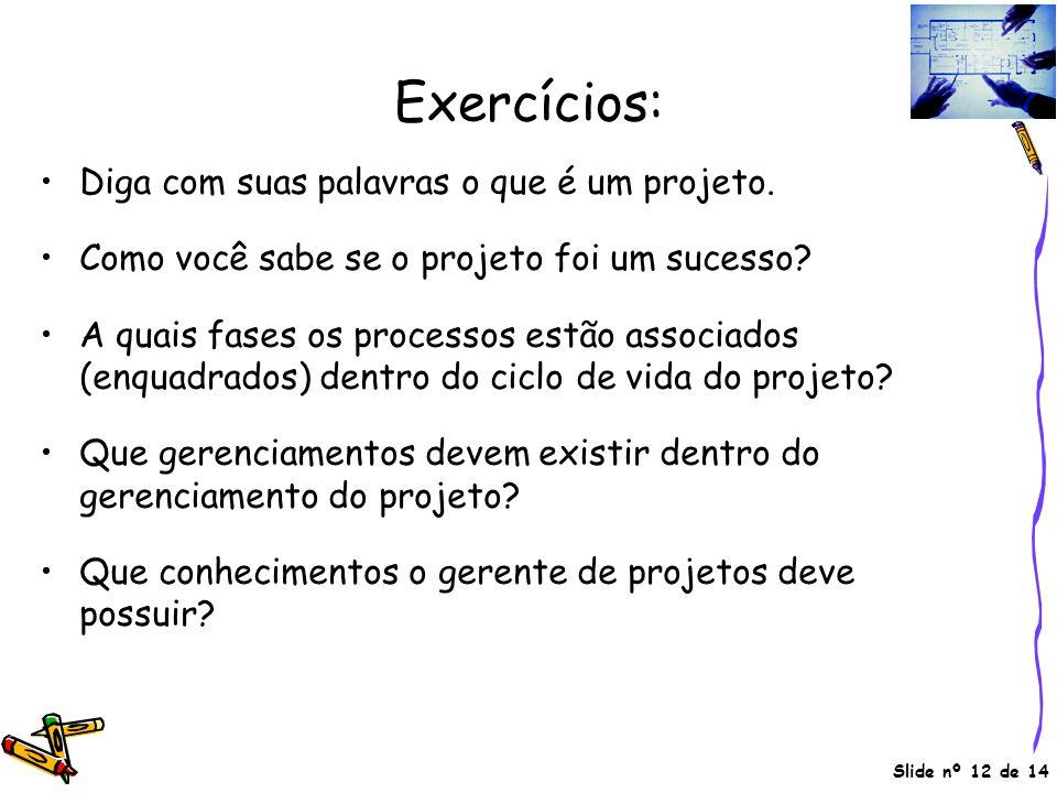Slide nº 12 de 14 Exercícios: •Diga com suas palavras o que é um projeto. •Como você sabe se o projeto foi um sucesso? •A quais fases os processos est