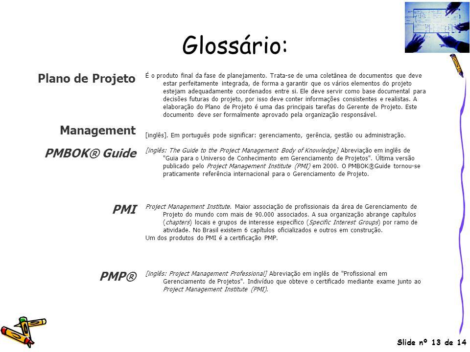 Slide nº 13 de 14 Glossário: Plano de Projeto É o produto final da fase de planejamento. Trata-se de uma coletânea de documentos que deve estar perfei