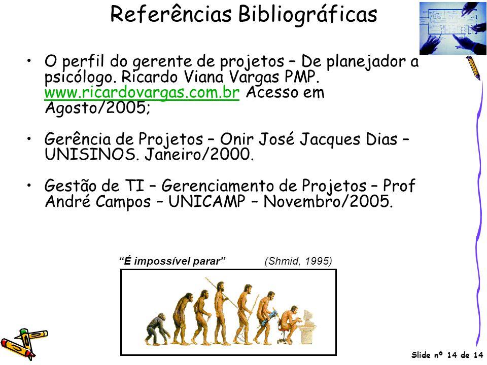Slide nº 14 de 14 Referências Bibliográficas •O perfil do gerente de projetos – De planejador a psicólogo. Ricardo Viana Vargas PMP. www.ricardovargas