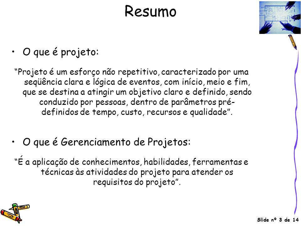 """Slide nº 3 de 14 Resumo •O que é projeto: """"Projeto é um esforço não repetitivo, caracterizado por uma seqüência clara e lógica de eventos, com início,"""