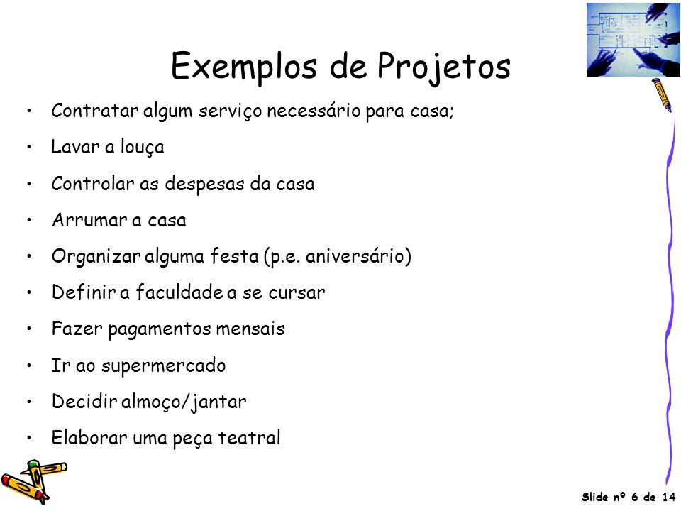 Slide nº 6 de 14 Exemplos de Projetos •Contratar algum serviço necessário para casa; •Lavar a louça •Controlar as despesas da casa •Arrumar a casa •Or