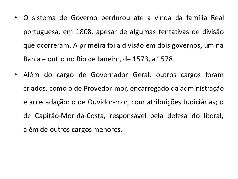 • O sistema de Governo perdurou até a vinda da família Real portuguesa, em 1808, apesar de algumas tentativas de divisão que ocorreram. A primeira foi