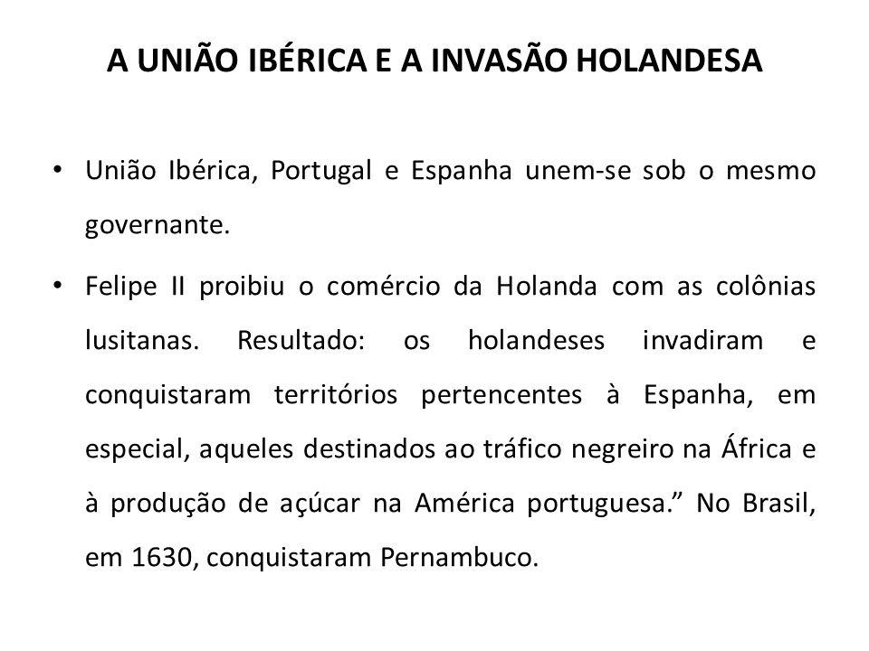 A UNIÃO IBÉRICA E A INVASÃO HOLANDESA • União Ibérica, Portugal e Espanha unem-se sob o mesmo governante. • Felipe II proibiu o comércio da Holanda co