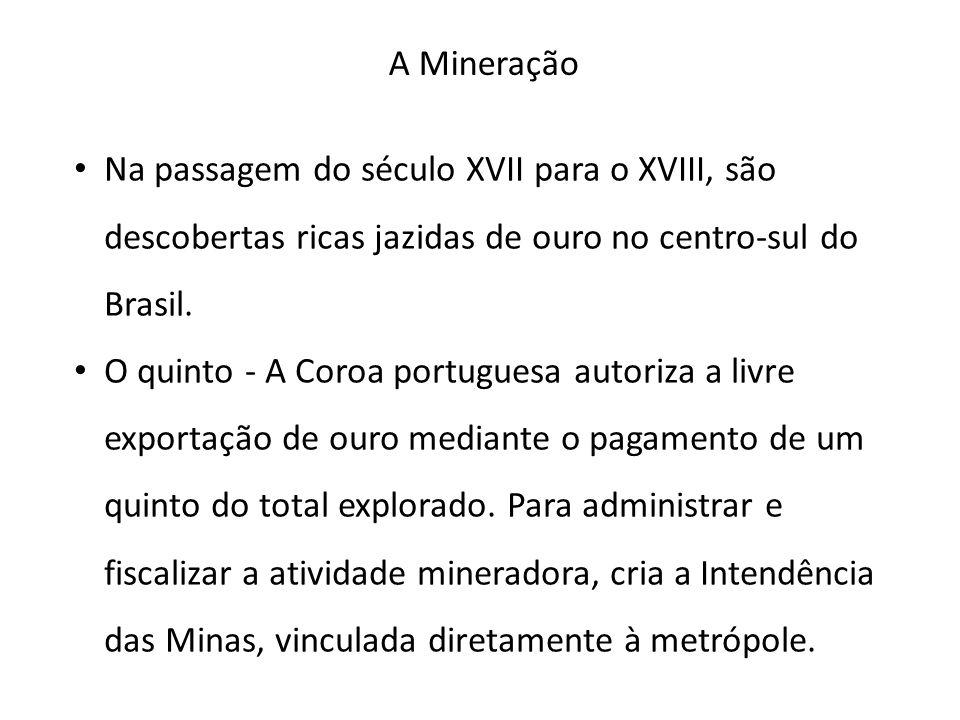 A Mineração • Na passagem do século XVII para o XVIII, são descobertas ricas jazidas de ouro no centro-sul do Brasil. • O quinto - A Coroa portuguesa
