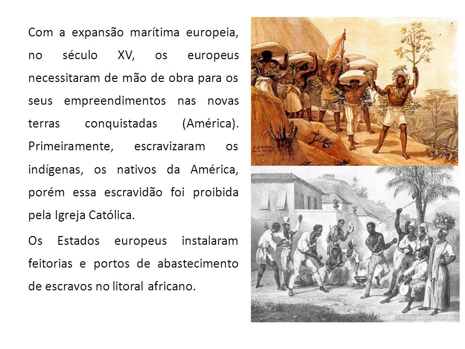 Com a expansão marítima europeia, no século XV, os europeus necessitaram de mão de obra para os seus empreendimentos nas novas terras conquistadas (Am