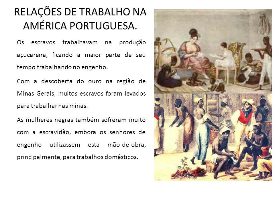 RELAÇÕES DE TRABALHO NA AMÉRICA PORTUGUESA. Os escravos trabalhavam na produção açucareira, ficando a maior parte de seu tempo trabalhando no engenho.