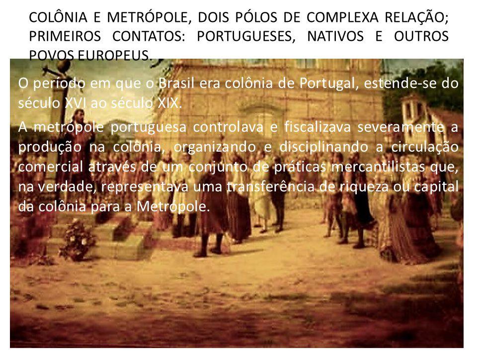 COLÔNIA E METRÓPOLE, DOIS PÓLOS DE COMPLEXA RELAÇÃO; PRIMEIROS CONTATOS: PORTUGUESES, NATIVOS E OUTROS POVOS EUROPEUS. O período em que o Brasil era c