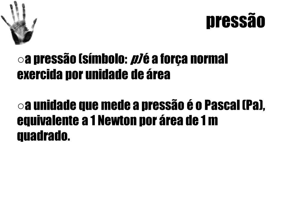 pressão ○ a pressão (símbolo: p) é a força normal exercida por unidade de área ○ a unidade que mede a pressão é o Pascal (Pa), equivalente a 1 Newton por área de 1 m quadrado.