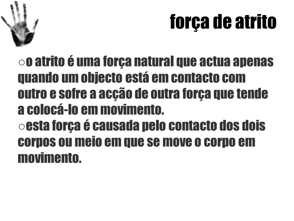 força de atrito ○ o atrito é uma força natural que actua apenas quando um objecto está em contacto com outro e sofre a acção de outra força que tende a colocá-lo em movimento.