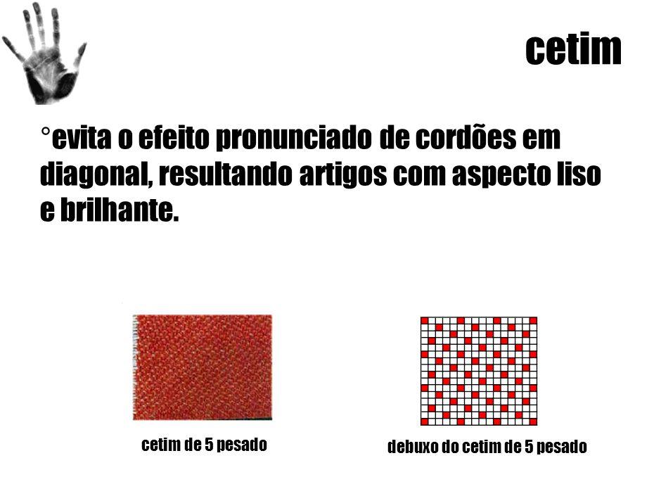 cetim ° evita o efeito pronunciado de cordões em diagonal, resultando artigos com aspecto liso e brilhante.