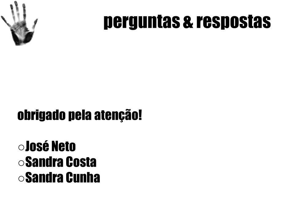 perguntas & respostas obrigado pela atenção! ○ José Neto ○ Sandra Costa ○ Sandra Cunha