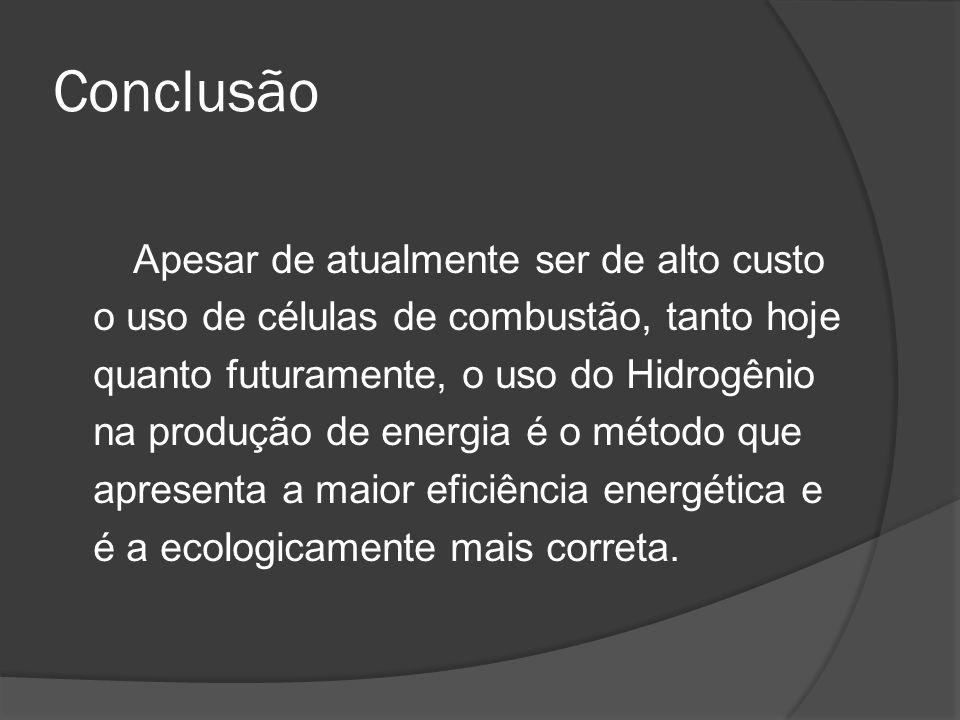 Conclusão Apesar de atualmente ser de alto custo o uso de células de combustão, tanto hoje quanto futuramente, o uso do Hidrogênio na produção de ener