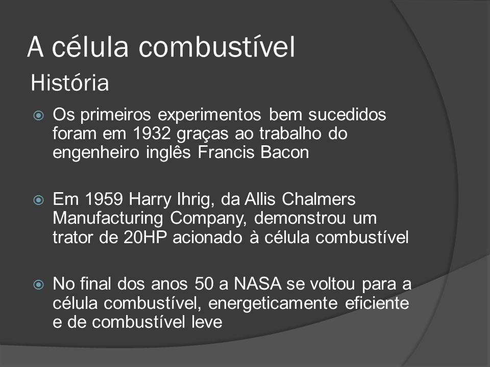 A célula combustível  Os primeiros experimentos bem sucedidos foram em 1932 graças ao trabalho do engenheiro inglês Francis Bacon  Em 1959 Harry Ihrig, da Allis Chalmers Manufacturing Company, demonstrou um trator de 20HP acionado à célula combustível  No final dos anos 50 a NASA se voltou para a célula combustível, energeticamente eficiente e de combustível leve História