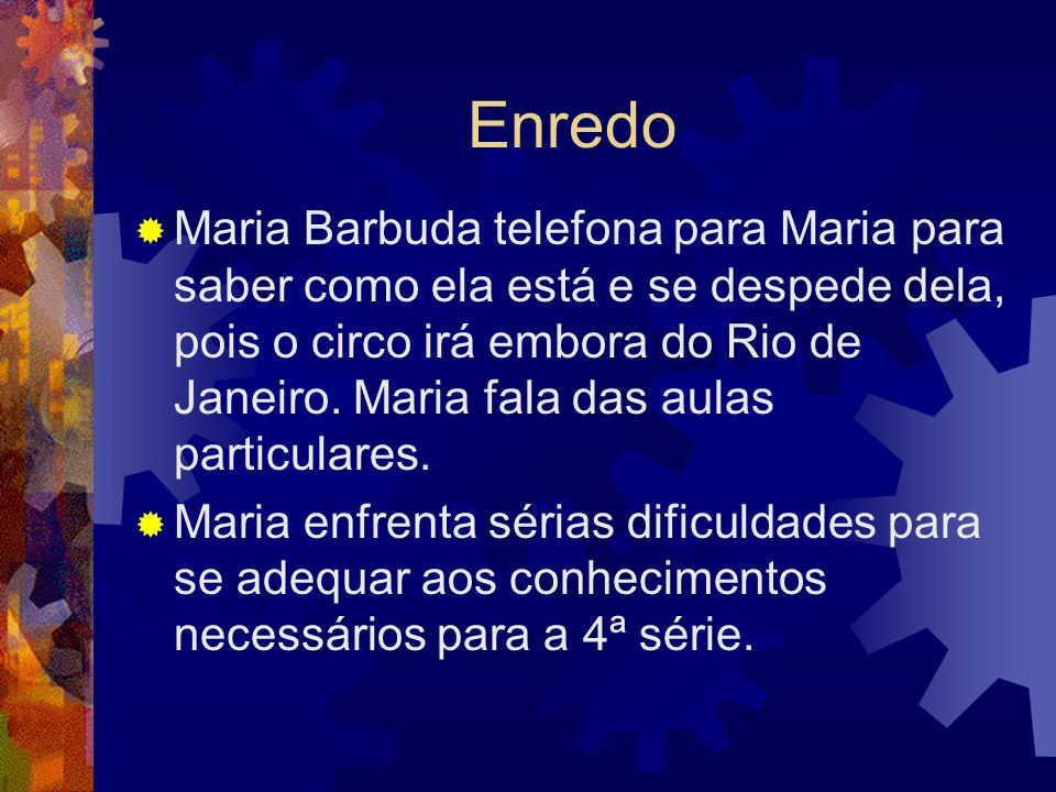 Enredo  Maria Barbuda telefona para Maria para saber como ela está e se despede dela, pois o circo irá embora do Rio de Janeiro. Maria fala das aulas