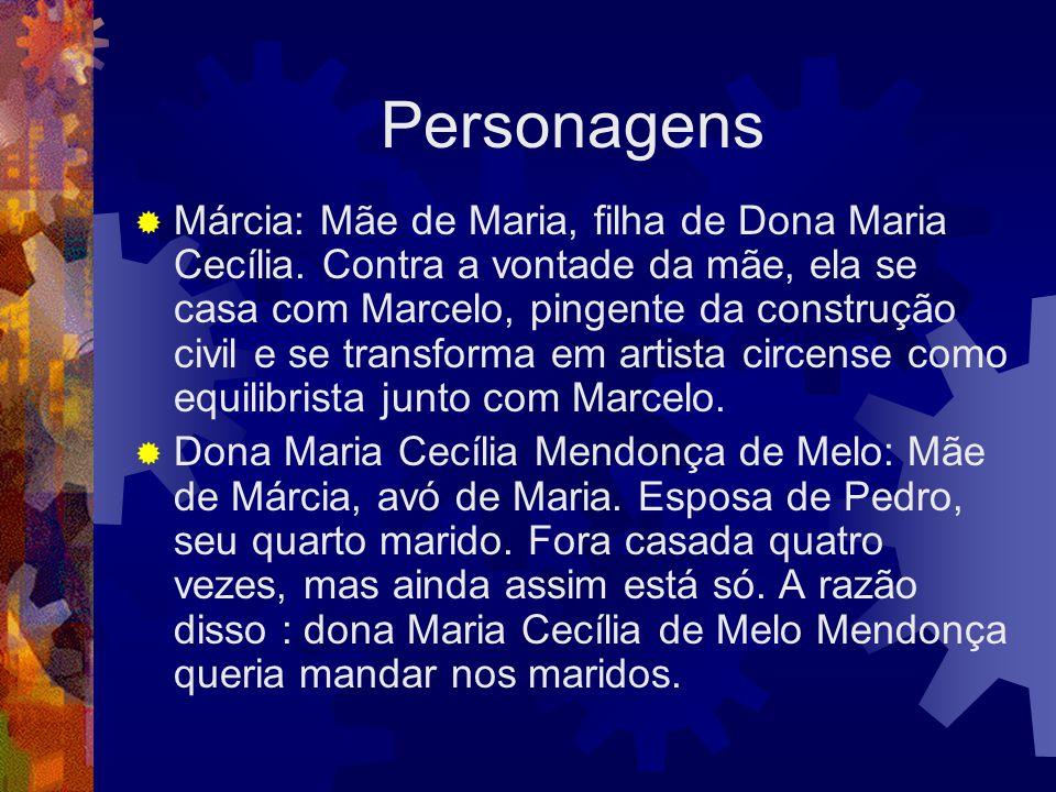 Personagens  Márcia: Mãe de Maria, filha de Dona Maria Cecília. Contra a vontade da mãe, ela se casa com Marcelo, pingente da construção civil e se t