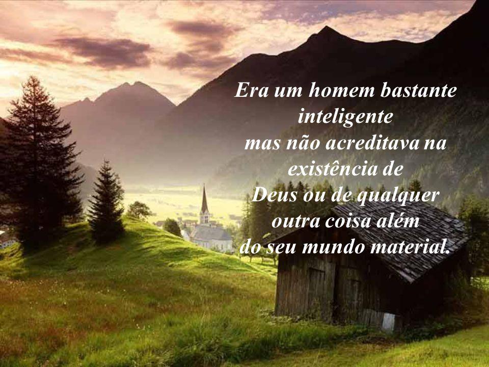 Era um homem bastante inteligente mas não acreditava na existência de Deus ou de qualquer outra coisa além do seu mundo material.