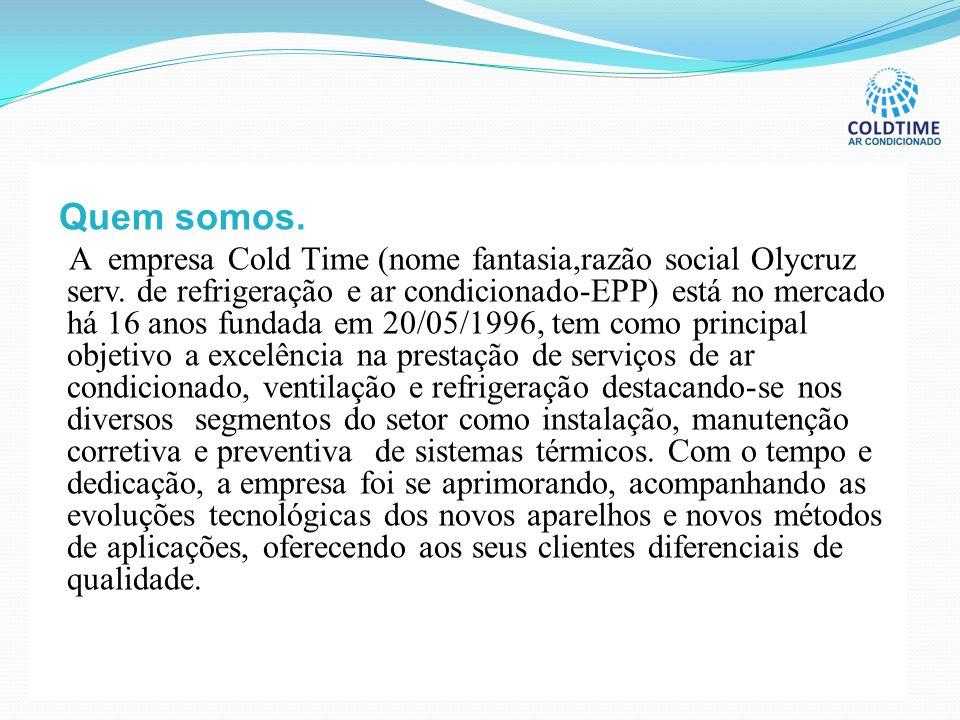Quem somos. A empresa Cold Time (nome fantasia,razão social Olycruz serv. de refrigeração e ar condicionado-EPP) está no mercado há 16 anos fundada em