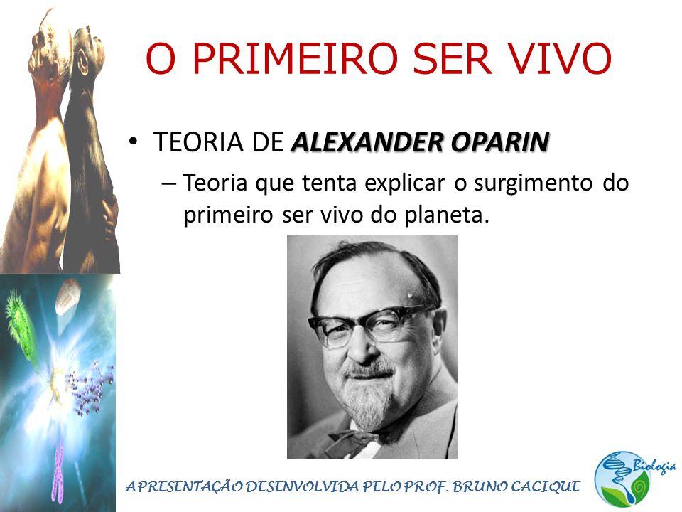 O PRIMEIRO SER VIVO ALEXANDER OPARIN • TEORIA DE ALEXANDER OPARIN – Teoria que tenta explicar o surgimento do primeiro ser vivo do planeta.