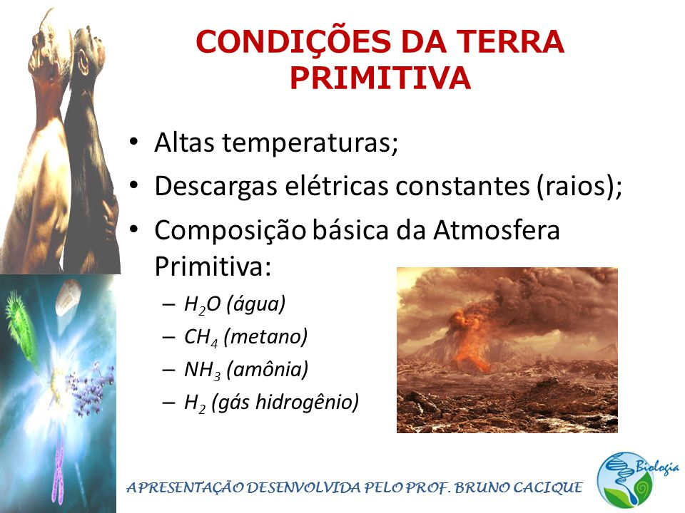 CONDIÇÕES DA TERRA PRIMITIVA • Altas temperaturas; • Descargas elétricas constantes (raios); • Composição básica da Atmosfera Primitiva: – H 2 O (água