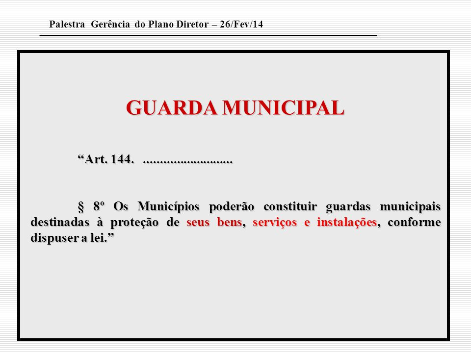 """GUARDA MUNICIPAL """"Art. 144............................ § 8º Os Municípios poderão constituir guardas municipais destinadas à proteção de seus bens, se"""
