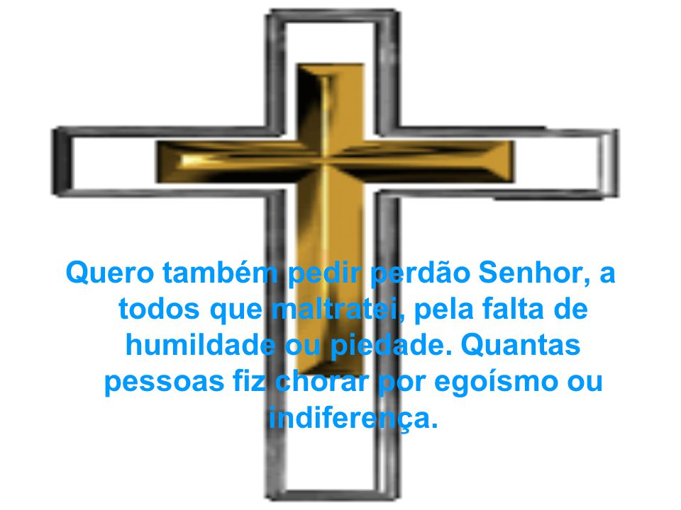Quero também pedir perdão Senhor, a todos que maltratei, pela falta de humildade ou piedade.