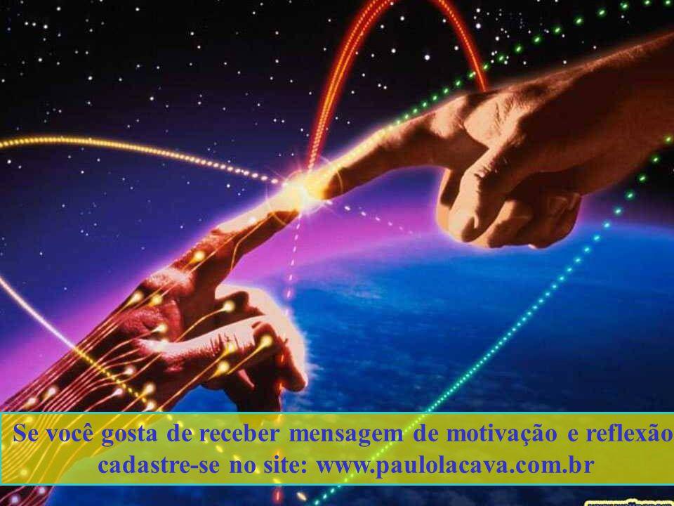 Se você gosta de receber mensagem de motivação e reflexão, cadastre-se no site: www.paulolacava.com.br