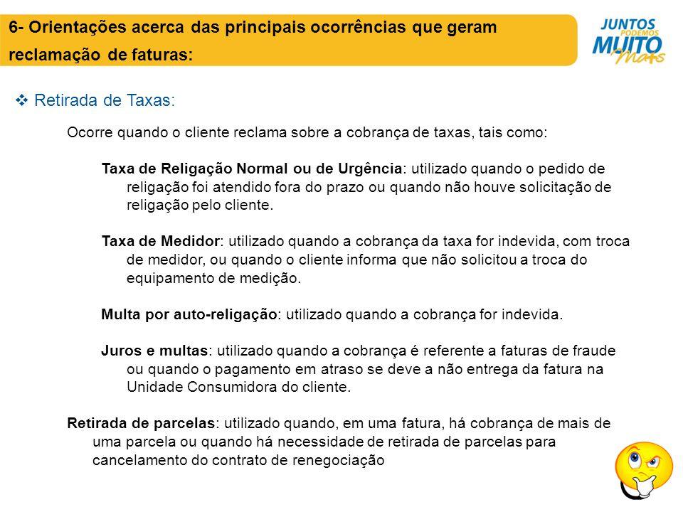  Retirada de Taxas: 6- Orientações acerca das principais ocorrências que geram reclamação de faturas: Ocorre quando o cliente reclama sobre a cobranç