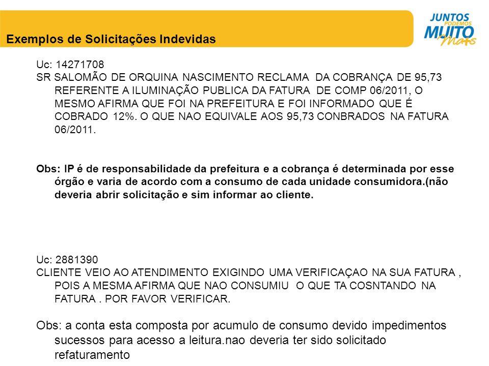 Exemplos de Solicitações Indevidas Uc: 14271708 SR SALOMÃO DE ORQUINA NASCIMENTO RECLAMA DA COBRANÇA DE 95,73 REFERENTE A ILUMINAÇÃO PUBLICA DA FATURA DE COMP 06/2011, O MESMO AFIRMA QUE FOI NA PREFEITURA E FOI INFORMADO QUE É COBRADO 12%.