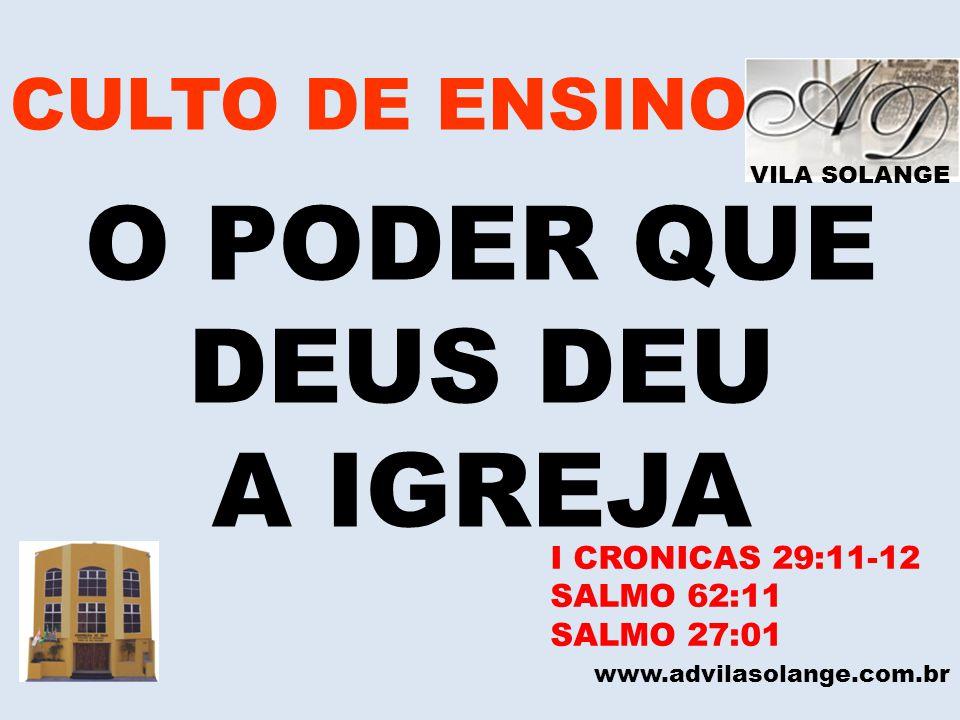 VILA SOLANGE CULTO DE ENSINO O PODER QUE DEUS DEU A IGREJA www.advilasolange.com.br I CRONICAS 29:11-12 SALMO 62:11 SALMO 27:01