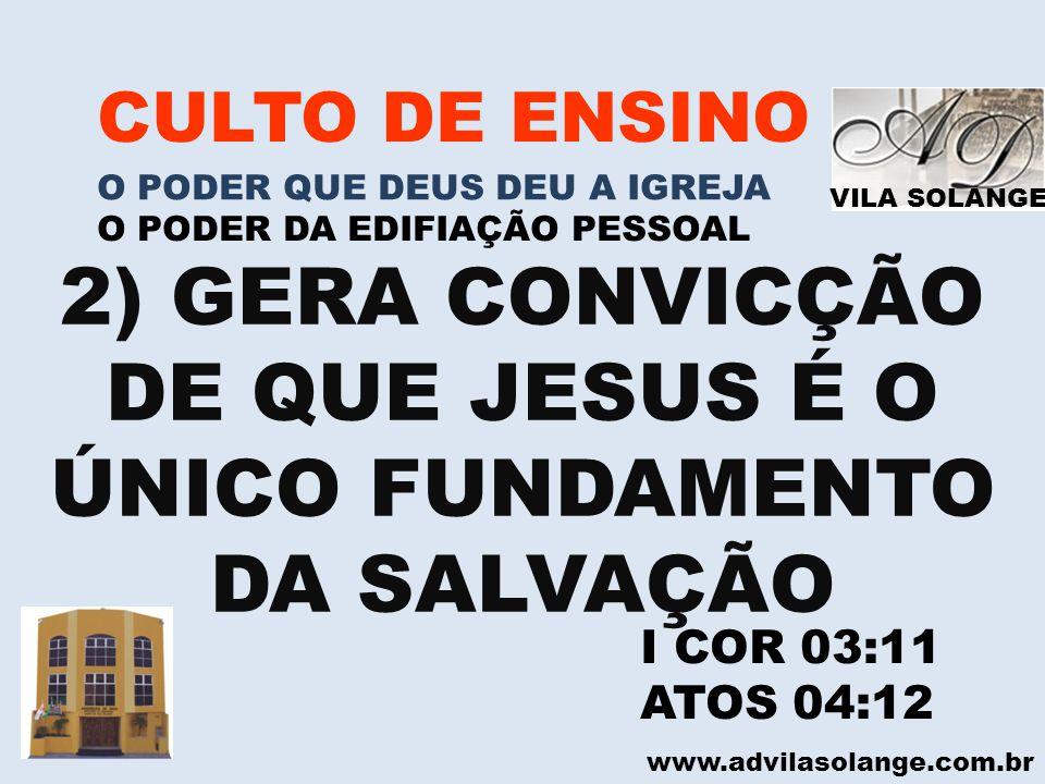 VILA SOLANGE www.advilasolange.com.br CULTO DE ENSINO O PODER QUE DEUS DEU A IGREJA O PODER DA EDIFIAÇÃO PESSOAL 2) GERA CONVICÇÃO DE QUE JESUS É O ÚN