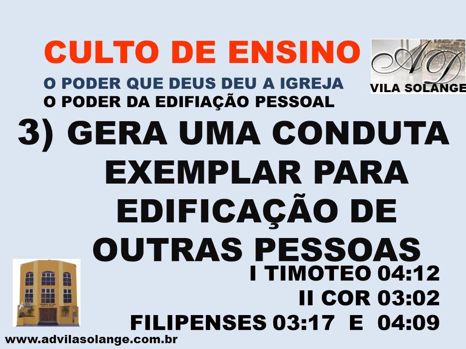 VILA SOLANGE www.advilasolange.com.br CULTO DE ENSINO O PODER QUE DEUS DEU A IGREJA O PODER DA EDIFIAÇÃO PESSOAL 3) GERA UMA CONDUTA EXEMPLAR PARA EDI