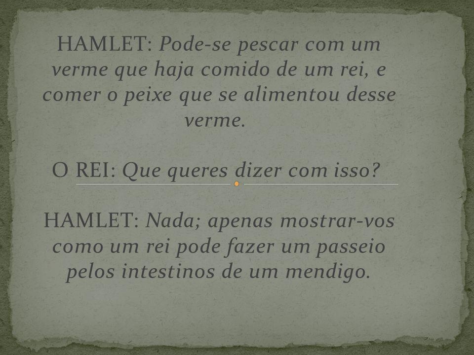 HAMLET: Pode-se pescar com um verme que haja comido de um rei, e comer o peixe que se alimentou desse verme. O REI: Que queres dizer com isso? HAMLET: