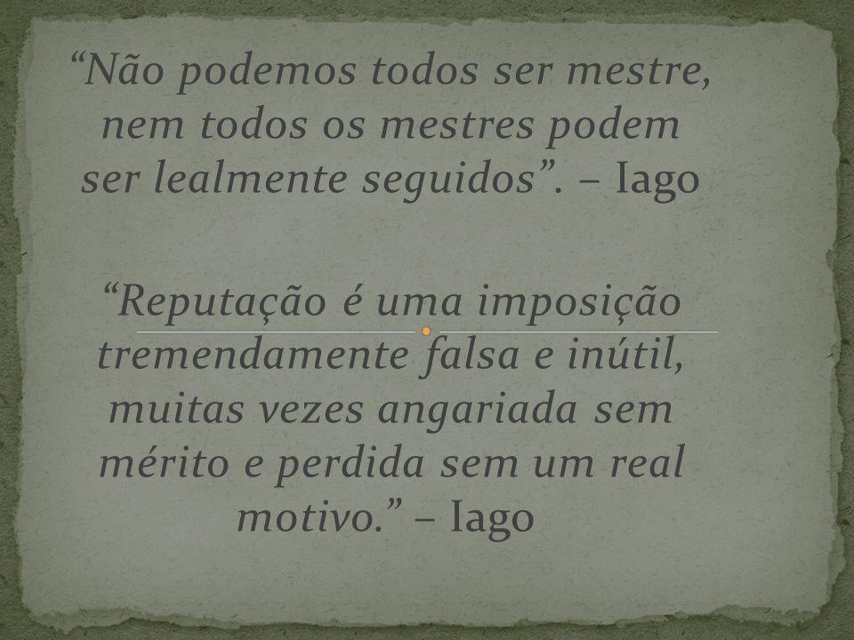 """""""Não podemos todos ser mestre, nem todos os mestres podem ser lealmente seguidos"""". – Iago """"Reputação é uma imposição tremendamente falsa e inútil, mui"""