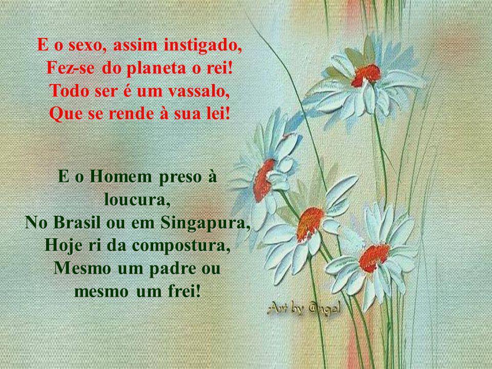 E o Homem preso à loucura, No Brasil ou em Singapura, Hoje ri da compostura, Mesmo um padre ou mesmo um frei.