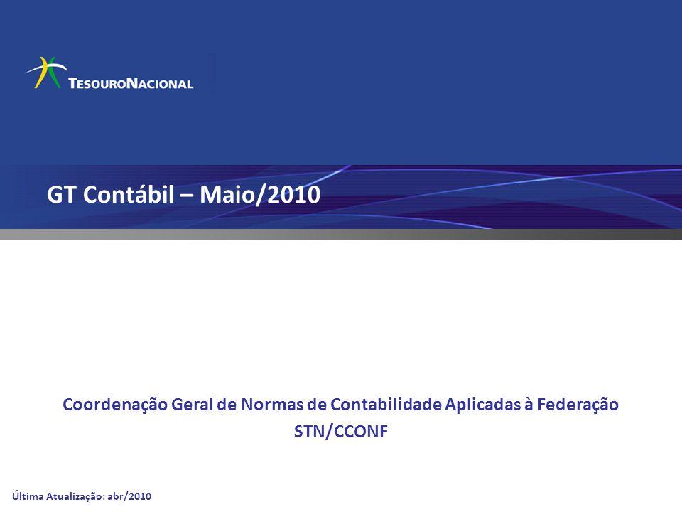 GT Contábil – Maio/2010 Coordenação Geral de Normas de Contabilidade Aplicadas à Federação STN/CCONF Última Atualização: abr/2010