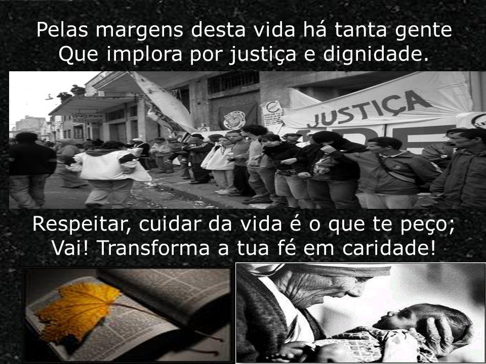 Pelas margens desta vida há tanta gente Que implora por justiça e dignidade. Respeitar, cuidar da vida é o que te peço; Vai! Transforma a tua fé em ca