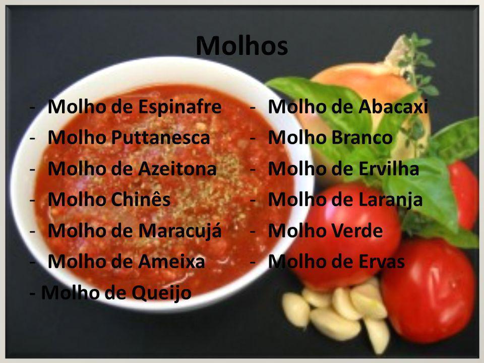 Molhos -Molho de Espinafre -Molho Puttanesca -Molho de Azeitona -Molho Chinês -Molho de Maracujá -Molho de Ameixa - Molho de Queijo -Molho de Abacaxi