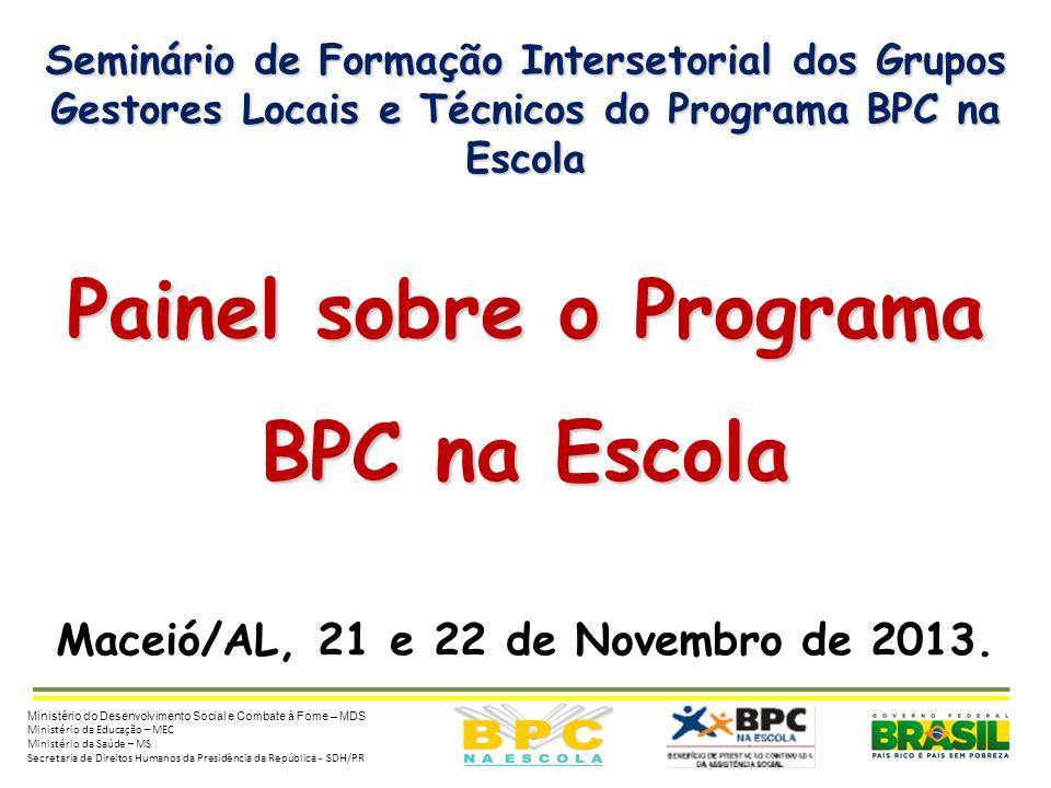 Seminário de Formação Intersetorial dos Grupos Gestores Locais e Técnicos do Programa BPC na Escola Painel sobre o Programa BPC na Escola Maceió/AL, 21 e 22 de Novembro de 2013.