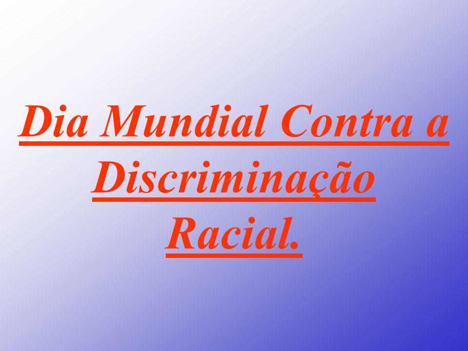 Dia Mundial Contra a Discriminação Racial.