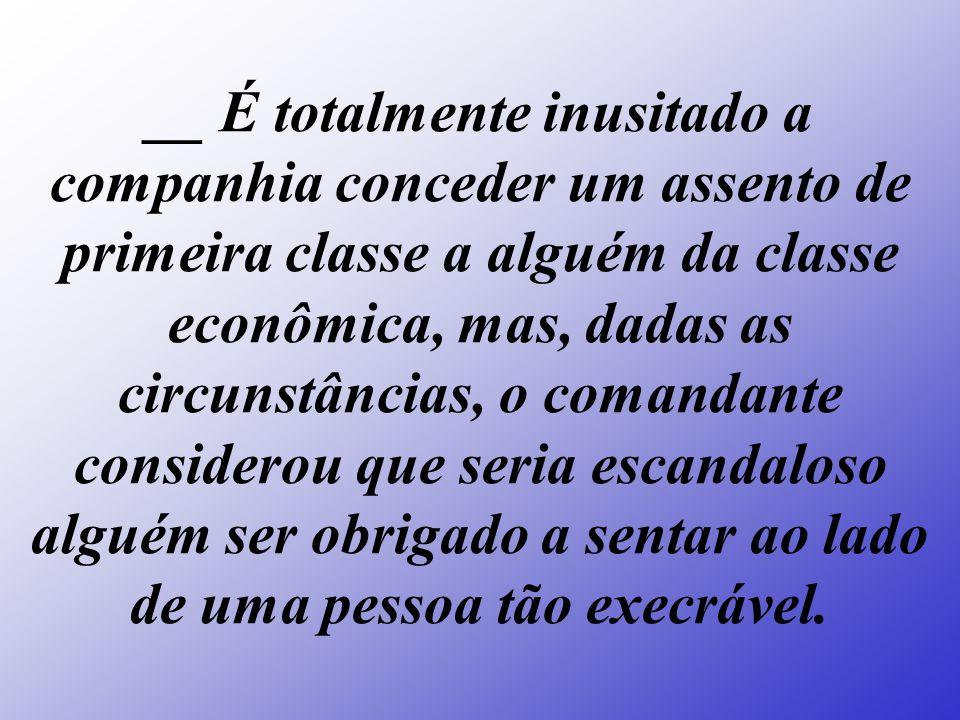 __ É totalmente inusitado a companhia conceder um assento de primeira classe a alguém da classe econômica, mas, dadas as circunstâncias, o comandante