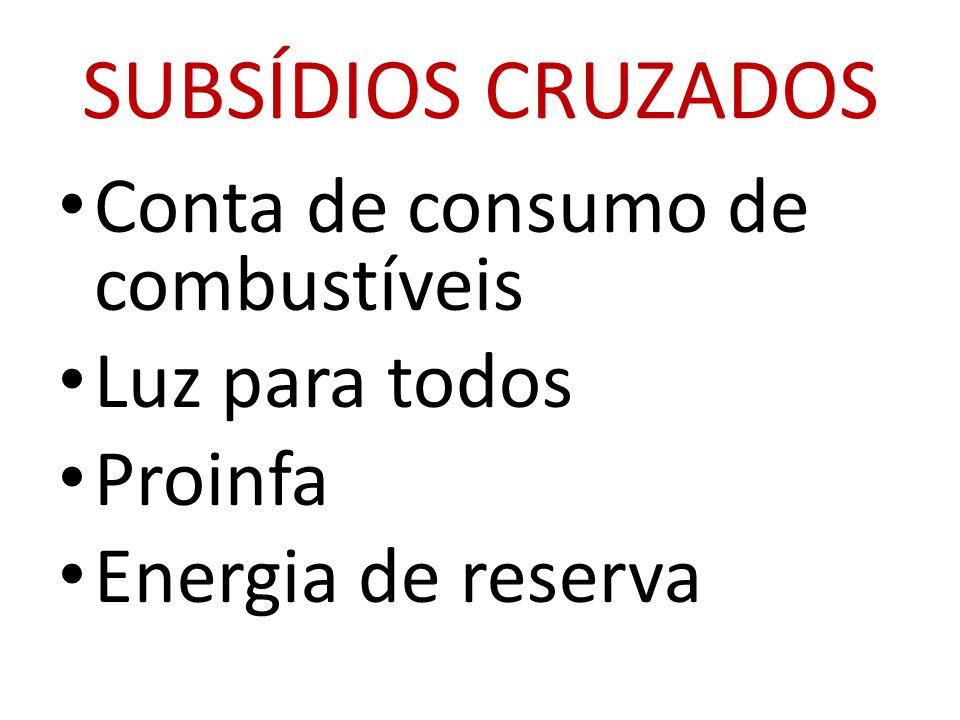 SUBSÍDIOS CRUZADOS • Conta de consumo de combustíveis • Luz para todos • Proinfa • Energia de reserva