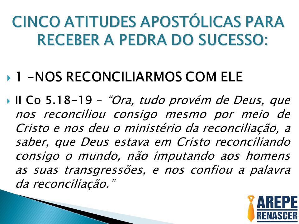 """CINCO ATITUDES APOSTÓLICAS PARA RECEBER A PEDRA DO SUCESSO:  1 –NOS RECONCILIARMOS COM ELE  II Co 5.18-19 – """"Ora, tudo provém de Deus, que nos recon"""