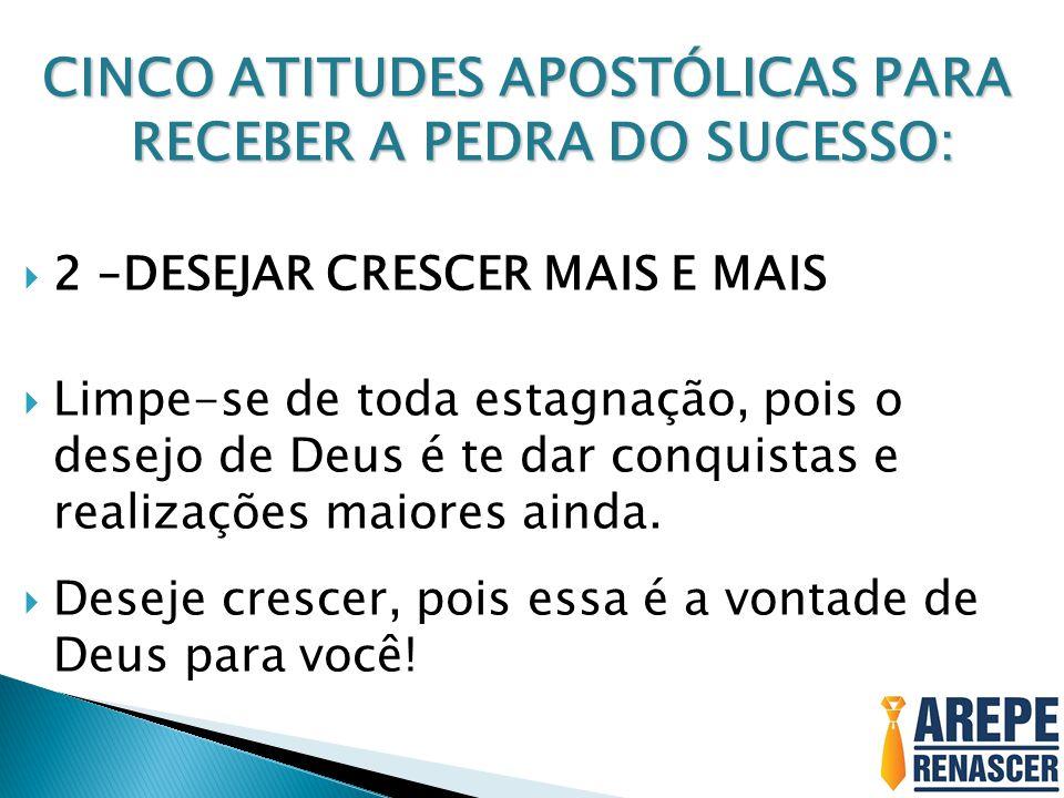 CINCO ATITUDES APOSTÓLICAS PARA RECEBER A PEDRA DO SUCESSO:  2 –DESEJAR CRESCER MAIS E MAIS  Limpe-se de toda estagnação, pois o desejo de Deus é te