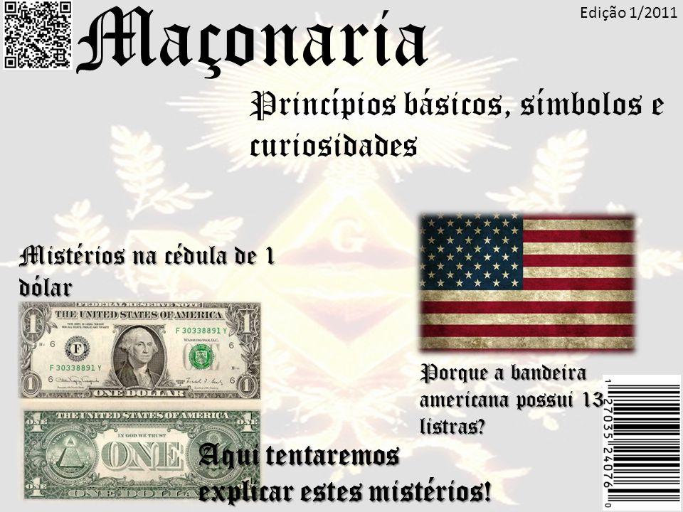 Princípios básicos, símbolos e curiosidades Maçonaria Mistérios na cédula de 1 dólar Porque a bandeira americana possui 13 listras? Edição 1/2011 Aqui